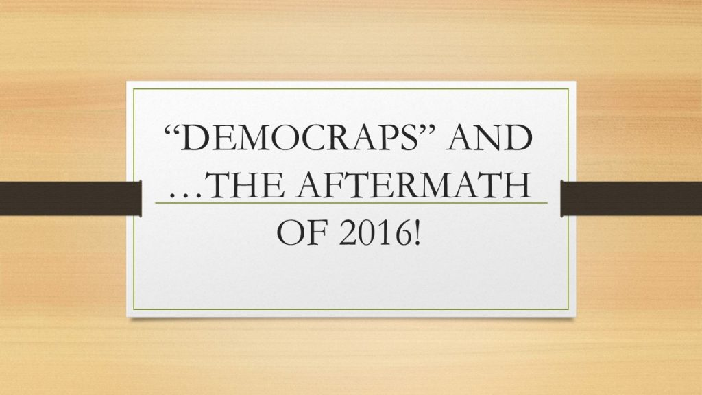 """DEMOCRAPS"" AND …THE AFTERMATH OF 2016!"