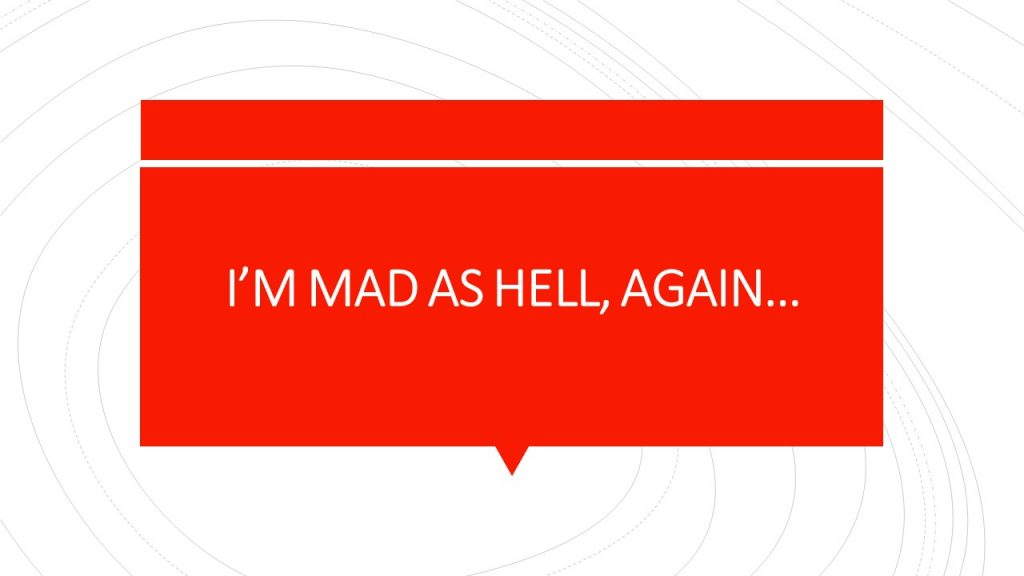 I'M MAD AS HELL, AGAIN…