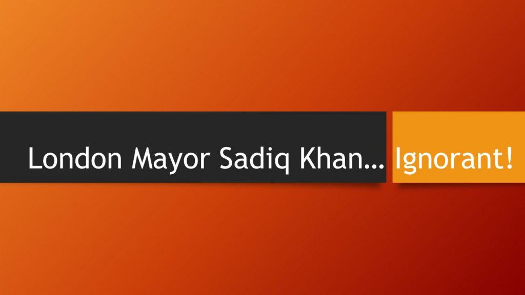 London Mayor Sadiq Khan… Ignorant!